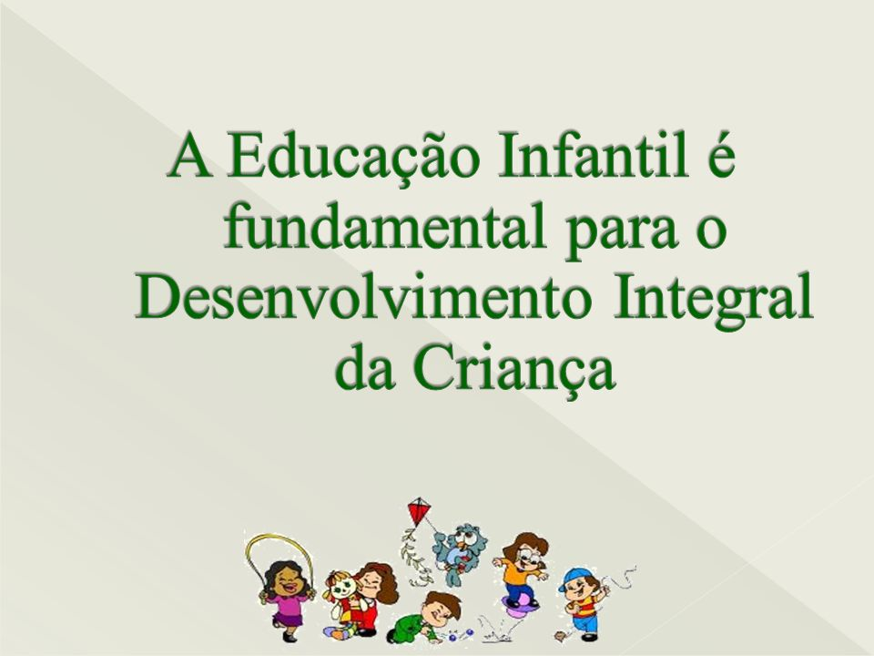 A Educação Infantil é fundamental para o Desenvolvimento Integral da Criança
