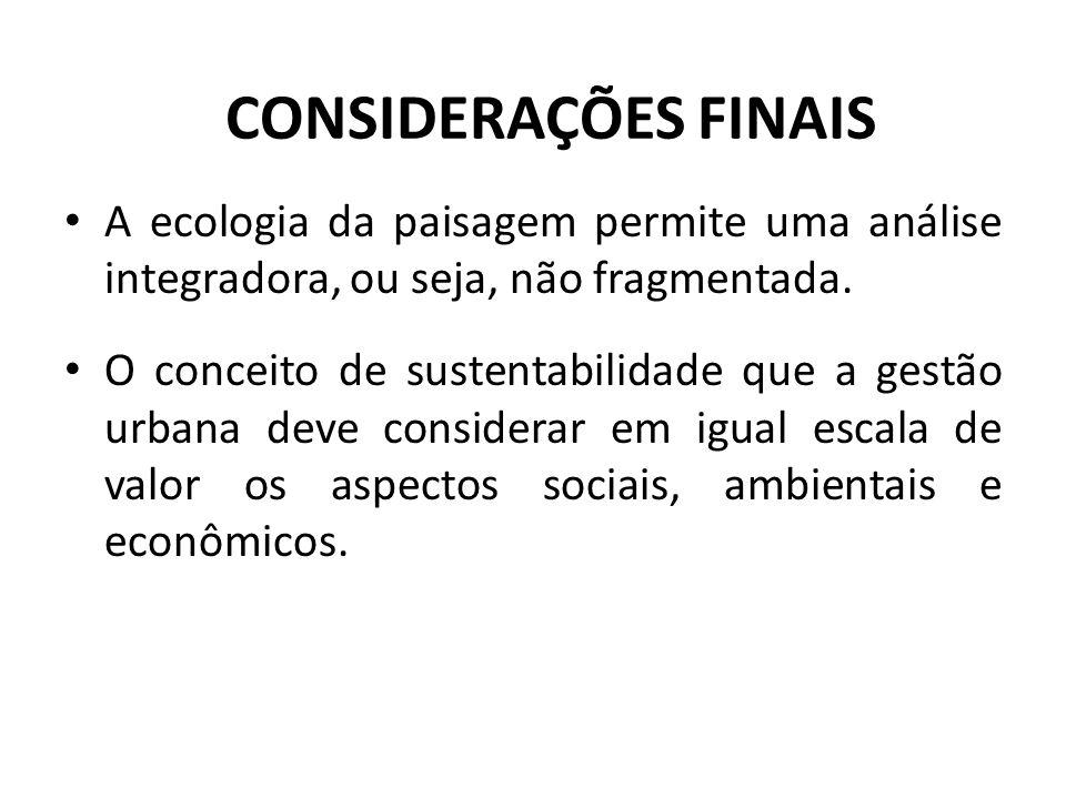 CONSIDERAÇÕES FINAIS A ecologia da paisagem permite uma análise integradora, ou seja, não fragmentada.