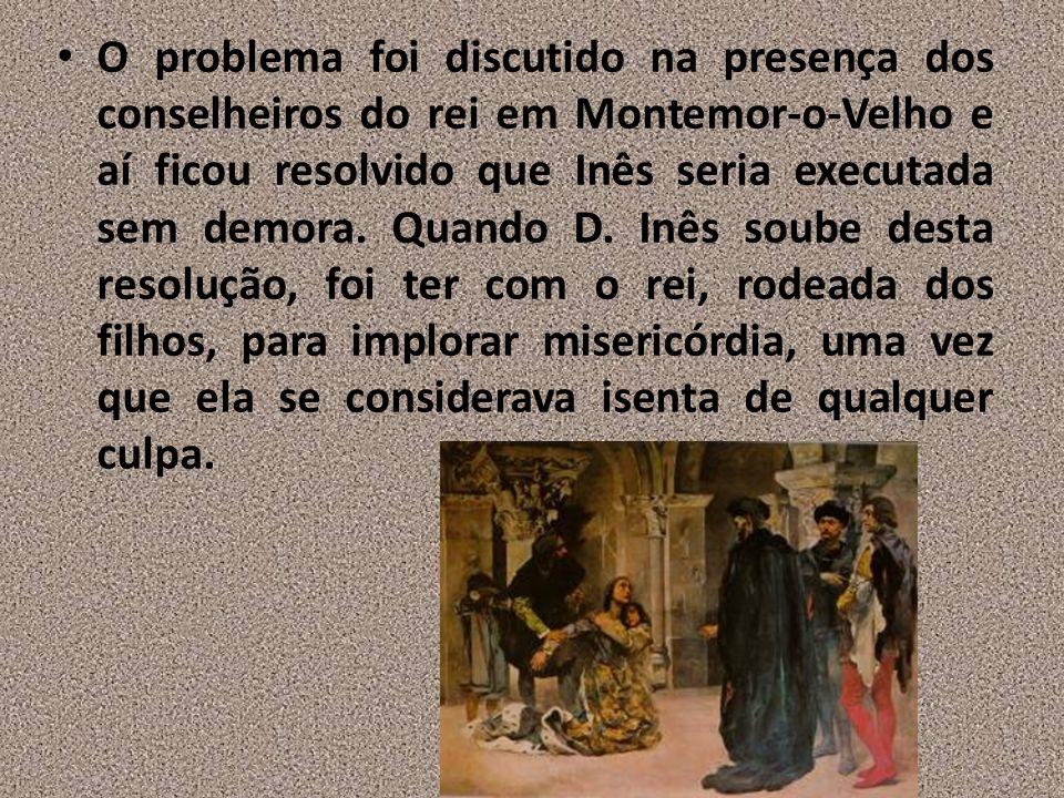 O problema foi discutido na presença dos conselheiros do rei em Montemor-o-Velho e aí ficou resolvido que Inês seria executada sem demora.