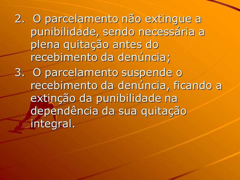 2. O parcelamento não extingue a punibilidade, sendo necessária a plena quitação antes do recebimento da denúncia;