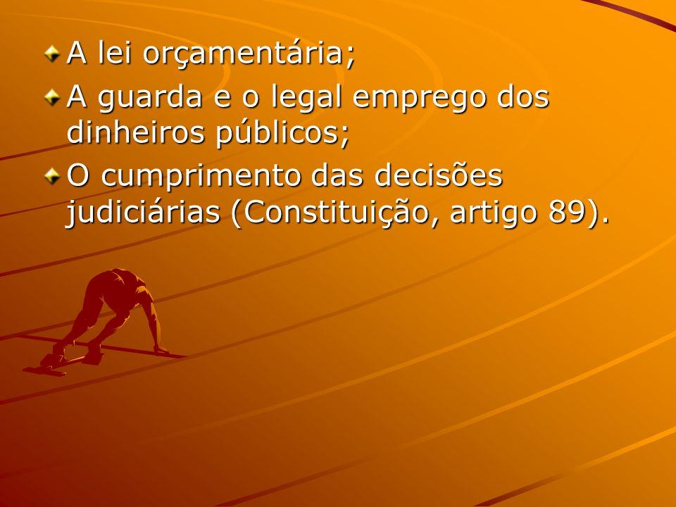 A lei orçamentária; A guarda e o legal emprego dos dinheiros públicos; O cumprimento das decisões judiciárias (Constituição, artigo 89).