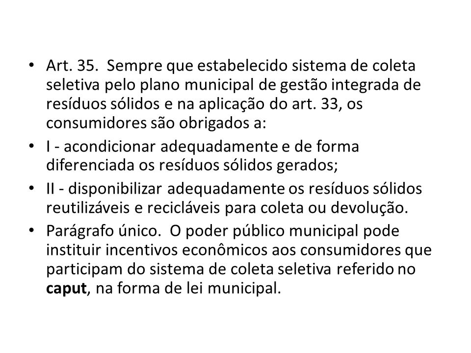Art. 35. Sempre que estabelecido sistema de coleta seletiva pelo plano municipal de gestão integrada de resíduos sólidos e na aplicação do art. 33, os consumidores são obrigados a: