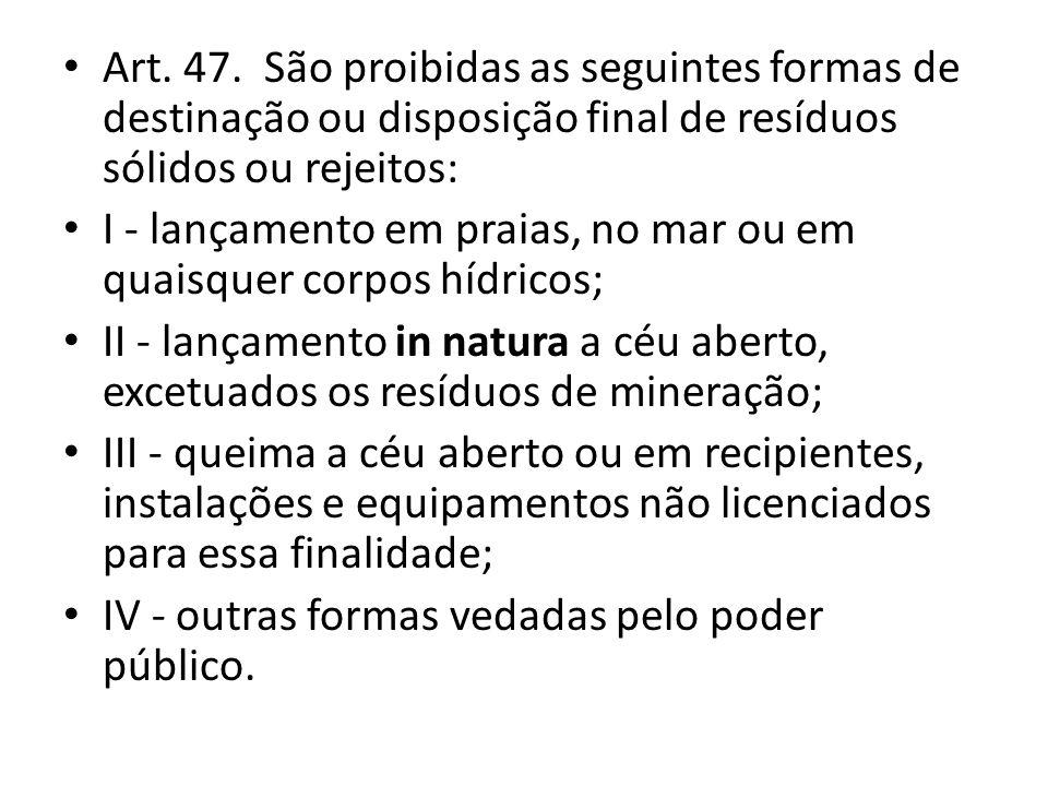 Art. 47. São proibidas as seguintes formas de destinação ou disposição final de resíduos sólidos ou rejeitos: