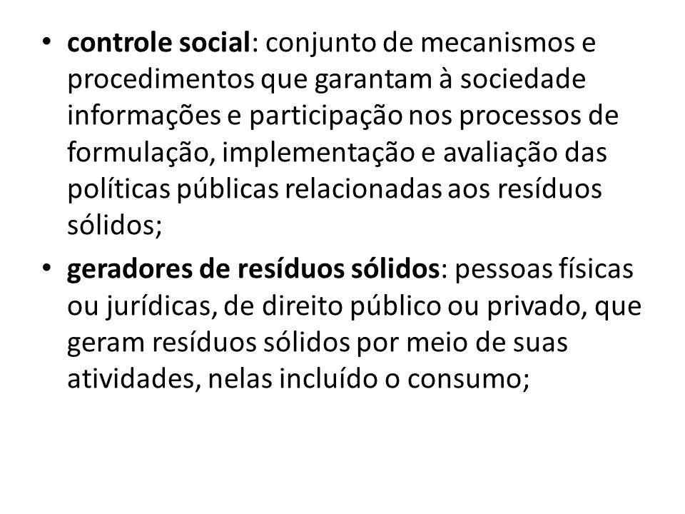 controle social: conjunto de mecanismos e procedimentos que garantam à sociedade informações e participação nos processos de formulação, implementação e avaliação das políticas públicas relacionadas aos resíduos sólidos;