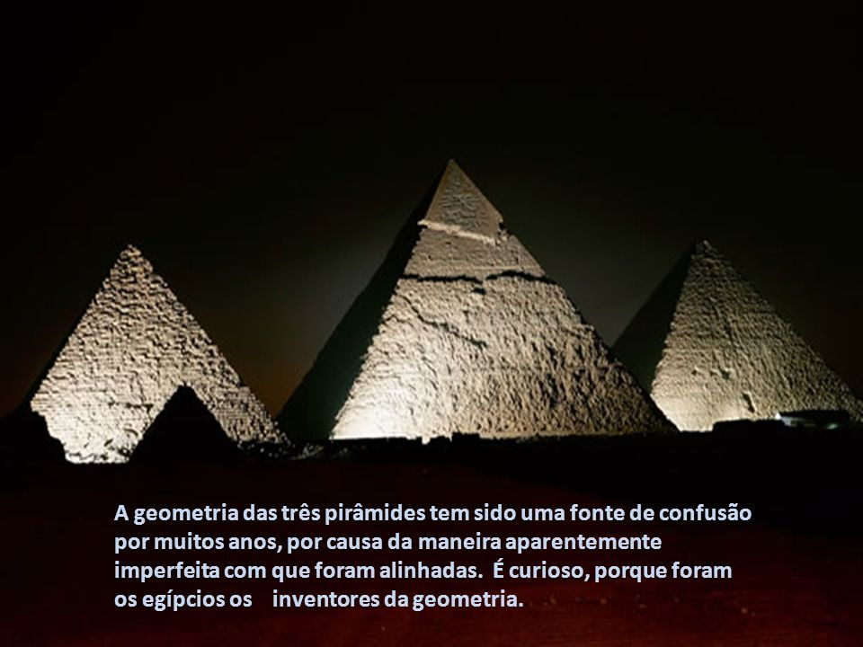 A geometria das três pirâmides tem sido uma fonte de confusão por muitos anos, por causa da maneira aparentemente imperfeita com que foram alinhadas. É curioso, porque foram os egípcios os inventores da geometria.