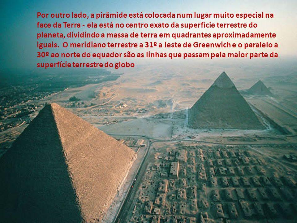 Por outro lado, a pirâmide está colocada num lugar muito especial na face da Terra - ela está no centro exato da superfície terrestre do planeta, dividindo a massa de terra em quadrantes aproximadamente iguais. O meridiano terrestre a 31º a leste de Greenwich e o paralelo a 30º ao norte do equador são as linhas que passam pela maior parte da superfície terrestre do globo
