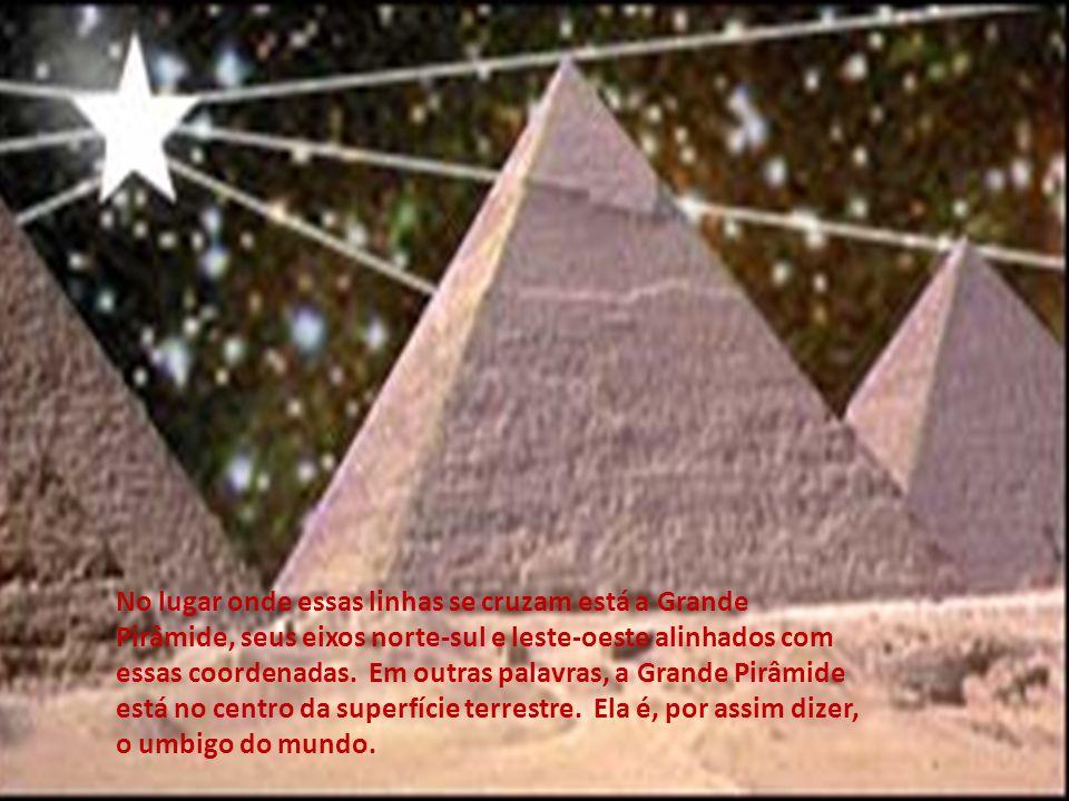No lugar onde essas linhas se cruzam está a Grande Pirâmide, seus eixos norte-sul e leste-oeste alinhados com essas coordenadas. Em outras palavras, a Grande Pirâmide está no centro da superfície terrestre. Ela é, por assim dizer, o umbigo do mundo.