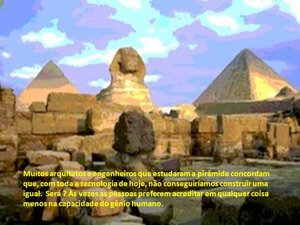 Muitos arquitetos e engenheiros que estudaram a pirâmide concordam que, com toda a tecnologia de hoje, não conseguiríamos construir uma igual. Será .