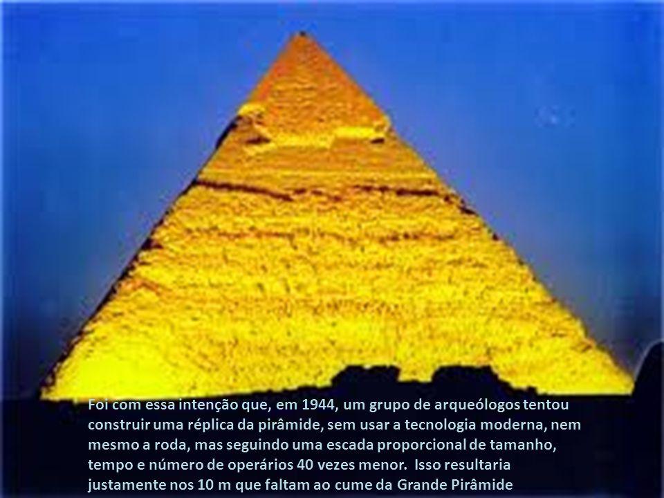 Foi com essa intenção que, em 1944, um grupo de arqueólogos tentou construir uma réplica da pirâmide, sem usar a tecnologia moderna, nem mesmo a roda, mas seguindo uma escada proporcional de tamanho, tempo e número de operários 40 vezes menor. Isso resultaria justamente nos 10 m que faltam ao cume da Grande Pirâmide