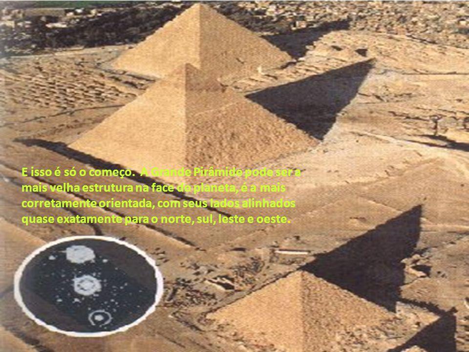 E isso é só o começo. A Grande Pirâmide pode ser a mais velha estrutura na face do planeta, é a mais corretamente orientada, com seus lados alinhados quase exatamente para o norte, sul, leste e oeste.