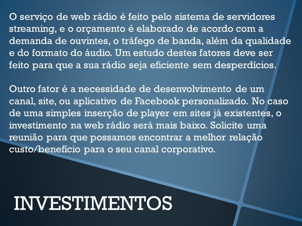 O serviço de web rádio é feito pelo sistema de servidores streaming, e o orçamento é elaborado de acordo com a demanda de ouvintes, o tráfego de banda, além da qualidade e do formato do áudio. Um estudo destes fatores deve ser feito para que a sua rádio seja eficiente sem desperdícios.