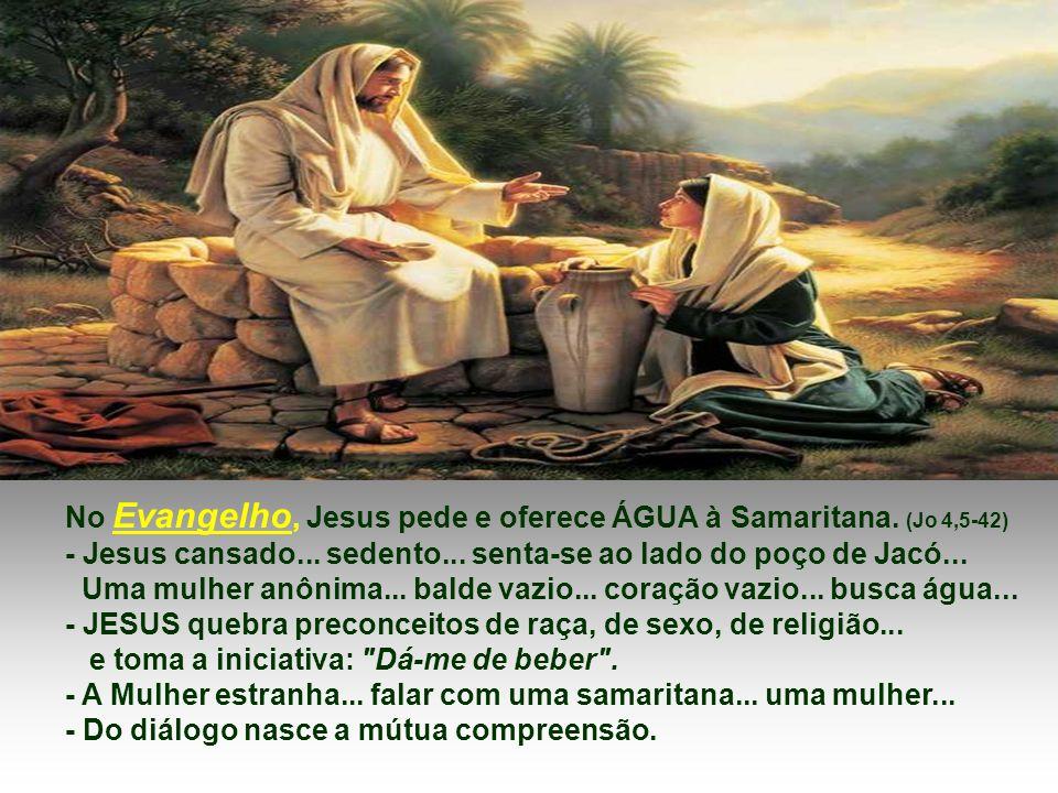 No Evangelho, Jesus pede e oferece ÁGUA à Samaritana. (Jo 4,5-42)
