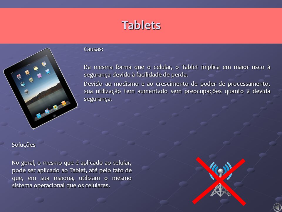 Tablets Causas: Da mesma forma que o celular, o Tablet implica em maior risco à segurança devido à facilidade de perda.