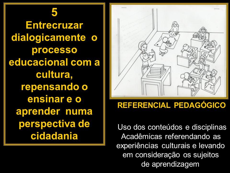 5 Entrecruzar dialogicamente o processo educacional com a cultura, repensando o ensinar e o aprender numa perspectiva de cidadania.