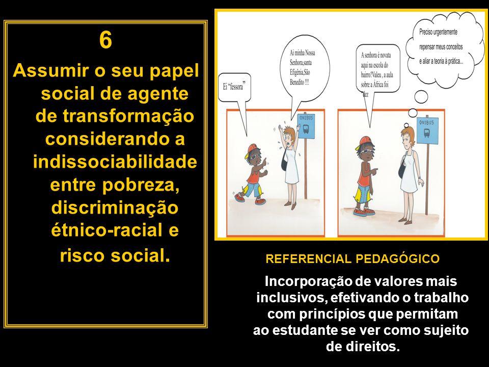 6 Assumir o seu papel social de agente de transformação considerando a indissociabilidade entre pobreza, discriminação étnico-racial e risco social.