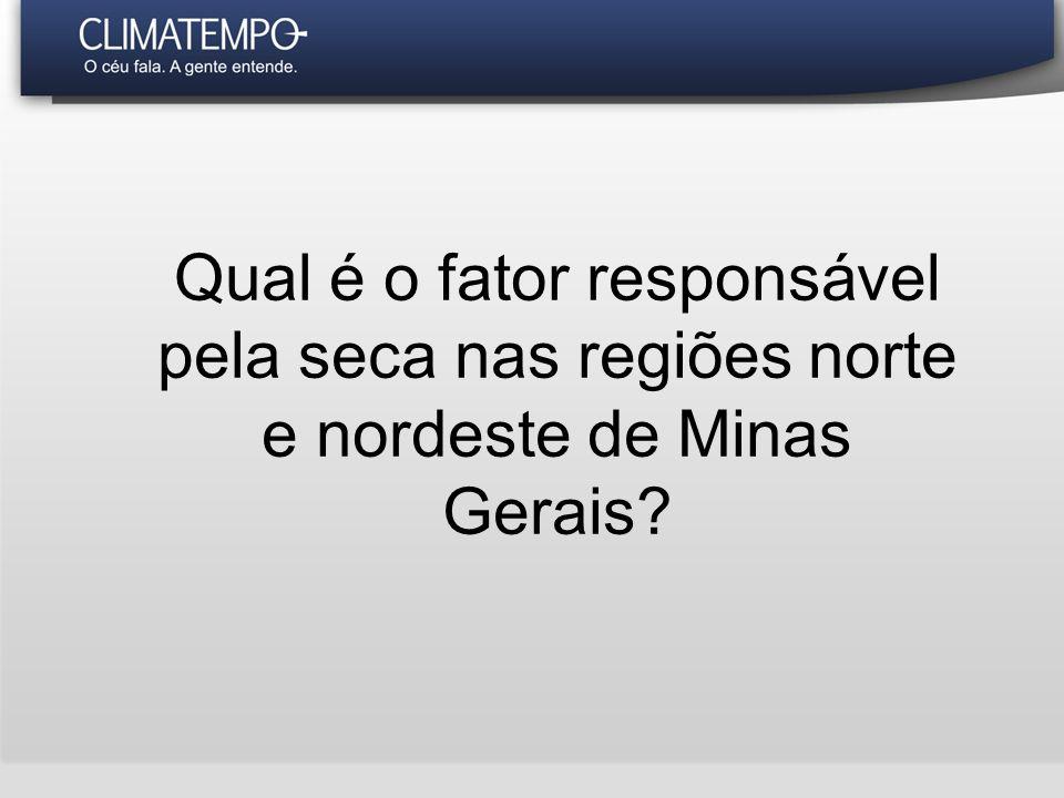 Qual é o fator responsável pela seca nas regiões norte e nordeste de Minas Gerais
