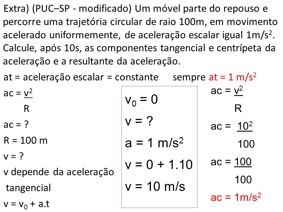 Extra) (PUC–SP - modificado) Um móvel parte do repouso e percorre uma trajetória circular de raio 100m, em movimento acelerado uniformemente, de aceleração escalar igual 1m/s2. Calcule, após 10s, as componentes tangencial e centrípeta da aceleração e a resultante da aceleração. at = aceleração escalar = constante sempre at = 1 m/s2 ac = v2 R ac = R = 100 m v = v depende da aceleração tangencial v = v0 + a.t