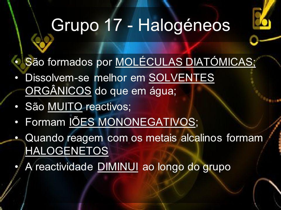 Grupo 17 - Halogéneos São formados por MOLÉCULAS DIATÓMICAS;