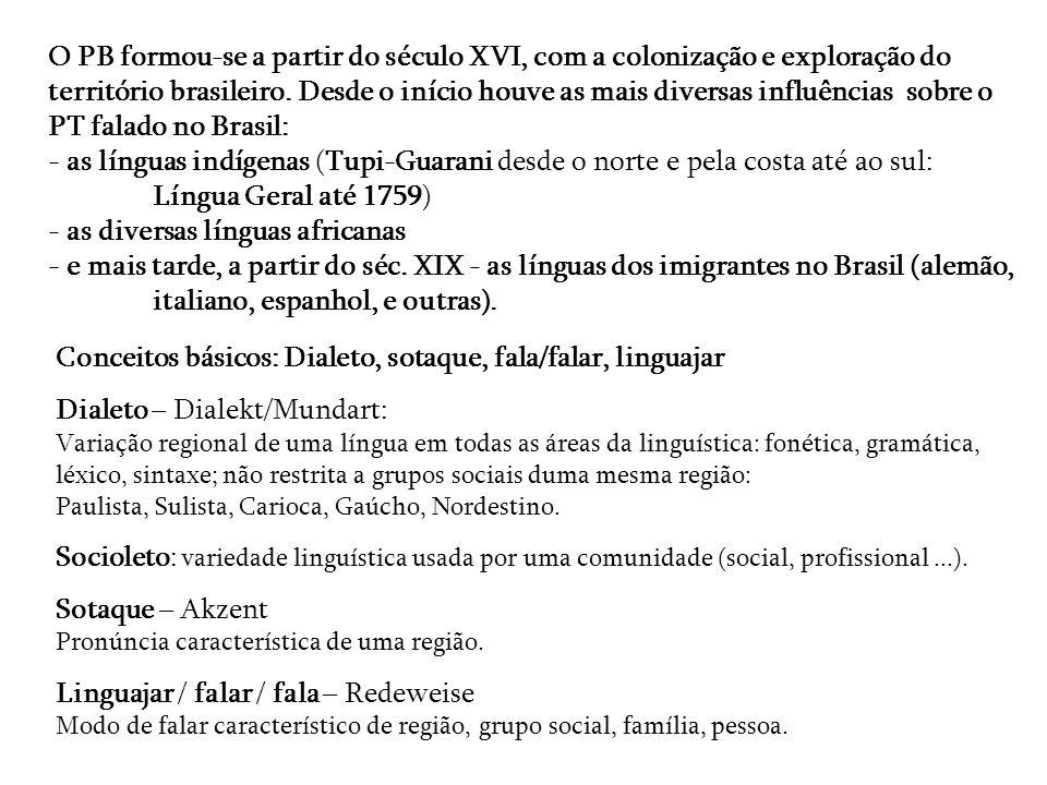 O PB formou-se a partir do século XVI, com a colonização e exploração do território brasileiro. Desde o início houve as mais diversas influências sobre o PT falado no Brasil: - as línguas indígenas (Tupi-Guarani desde o norte e pela costa até ao sul: Língua Geral até 1759) - as diversas línguas africanas - e mais tarde, a partir do séc. XIX - as línguas dos imigrantes no Brasil (alemão, italiano, espanhol, e outras).