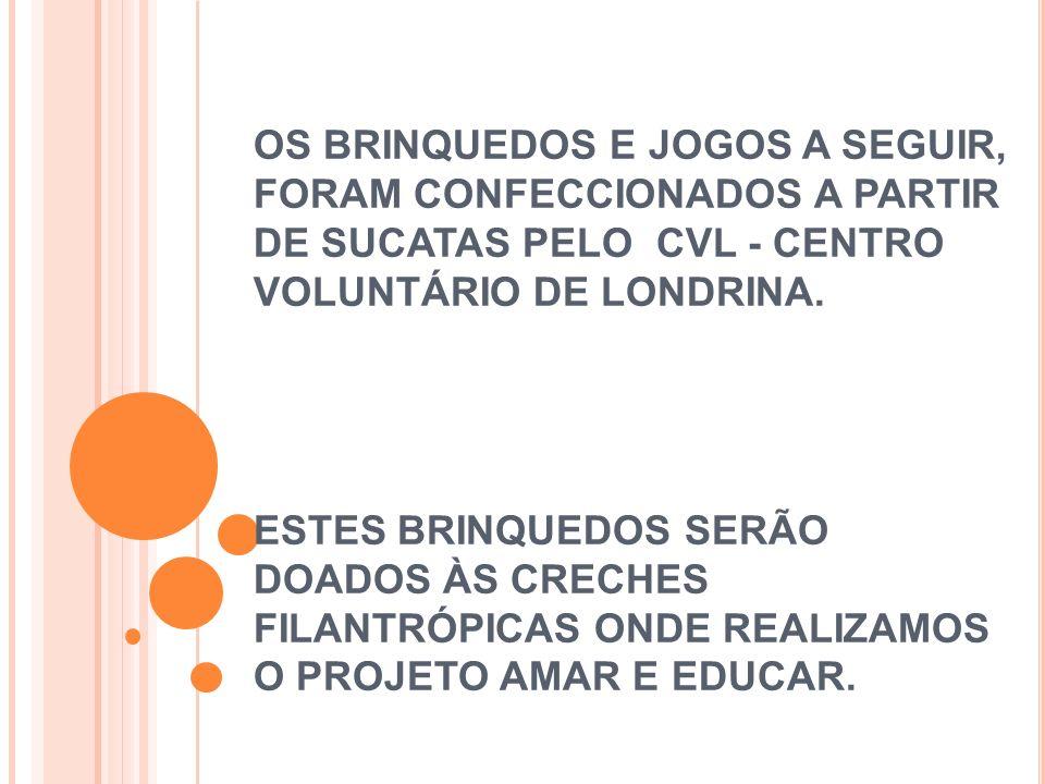 OS BRINQUEDOS E JOGOS A SEGUIR, FORAM CONFECCIONADOS A PARTIR DE SUCATAS PELO CVL - CENTRO VOLUNTÁRIO DE LONDRINA.