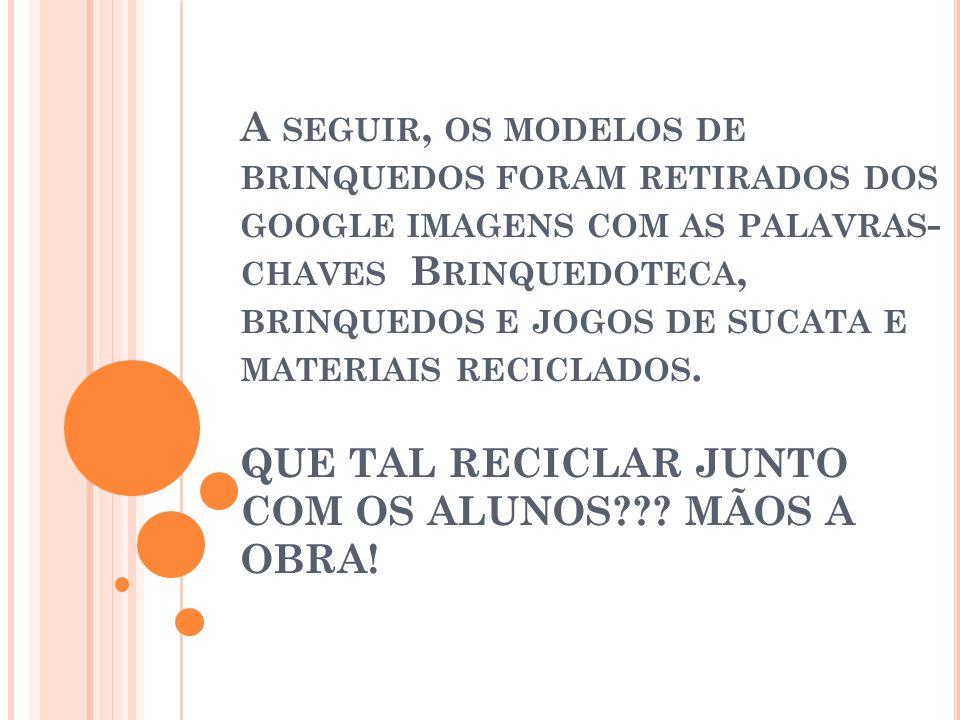 A seguir, os modelos de brinquedos foram retirados dos google imagens com as palavras- chaves Brinquedoteca, brinquedos e jogos de sucata e materiais reciclados.