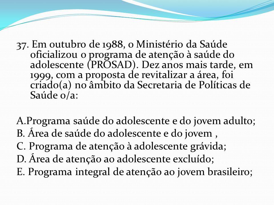 37. Em outubro de 1988, o Ministério da Saúde oficializou o programa de atenção à saúde do adolescente (PROSAD). Dez anos mais tarde, em 1999, com a proposta de revitalizar a área, foi criado(a) no âmbito da Secretaria de Políticas de Saúde o/a: