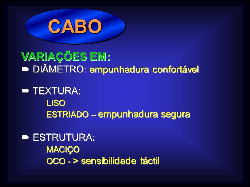 CABO VARIAÇÕES EM:  DIÂMETRO: empunhadura confortável  TEXTURA: LISO