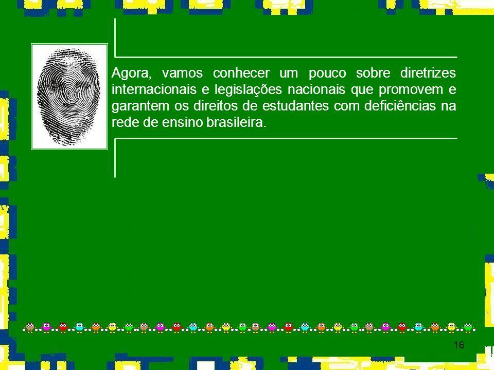 Agora, vamos conhecer um pouco sobre diretrizes internacionais e legislações nacionais que promovem e garantem os direitos de estudantes com deficiências na rede de ensino brasileira.