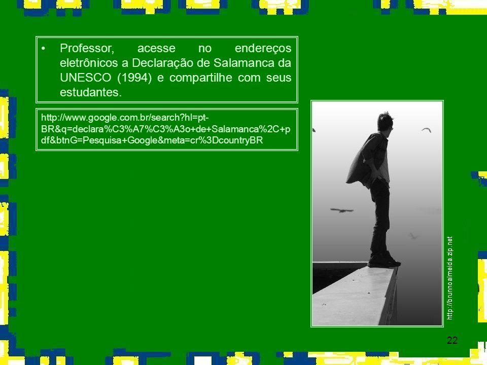 Professor, acesse no endereços eletrônicos a Declaração de Salamanca da UNESCO (1994) e compartilhe com seus estudantes.