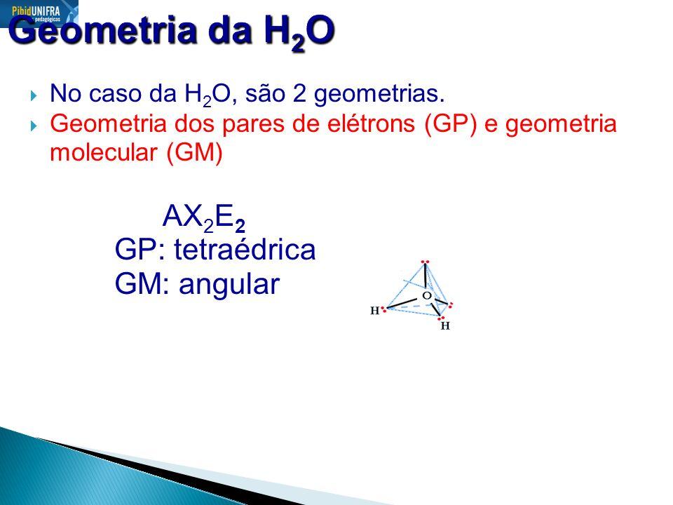 Geometria da H2O AX2E2 GP: tetraédrica GM: angular
