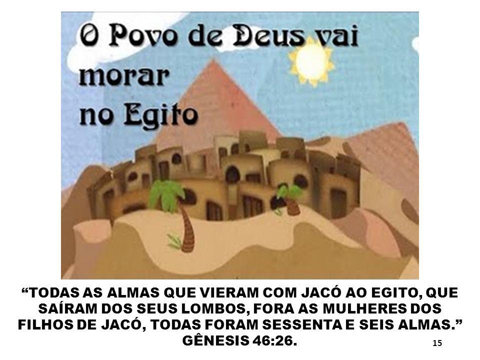 TODAS AS ALMAS QUE VIERAM COM JACÓ AO EGITO, QUE SAÍRAM DOS SEUS LOMBOS, FORA AS MULHERES DOS FILHOS DE JACÓ, TODAS FORAM SESSENTA E SEIS ALMAS. GÊNESIS 46:26.