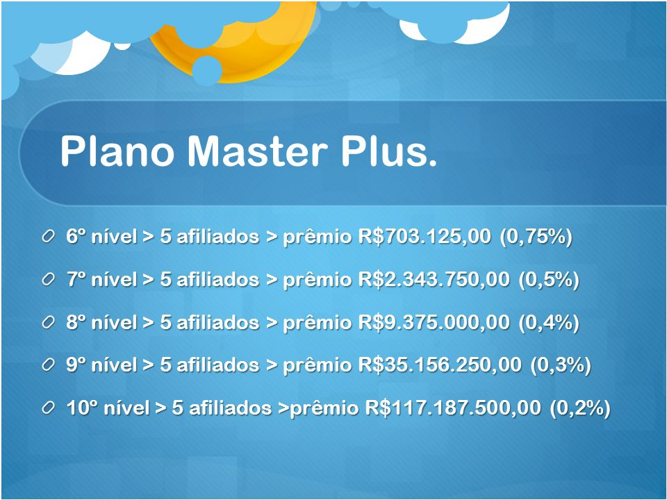 Plano Master Plus. 6º nível > 5 afiliados > prêmio R$703.125,00 (0,75%) 7º nível > 5 afiliados > prêmio R$2.343.750,00 (0,5%)