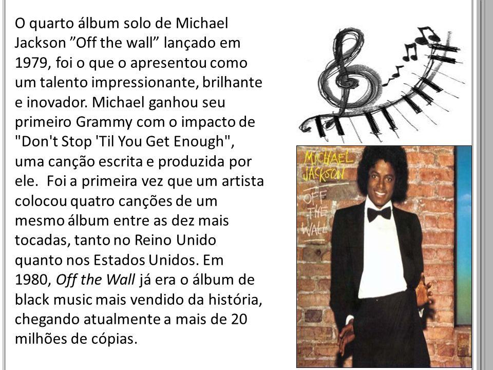 O quarto álbum solo de Michael Jackson Off the wall lançado em 1979, foi o que o apresentou como um talento impressionante, brilhante e inovador. Michael ganhou seu primeiro Grammy com o impacto de Don t Stop Til You Get Enough , uma canção escrita e produzida por ele.