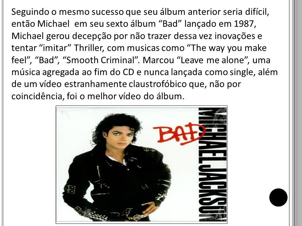 Seguindo o mesmo sucesso que seu álbum anterior seria difícil, então Michael em seu sexto álbum Bad lançado em 1987, Michael gerou decepção por não trazer dessa vez inovações e tentar imitar Thriller, com musicas como The way you make feel , Bad , Smooth Criminal .