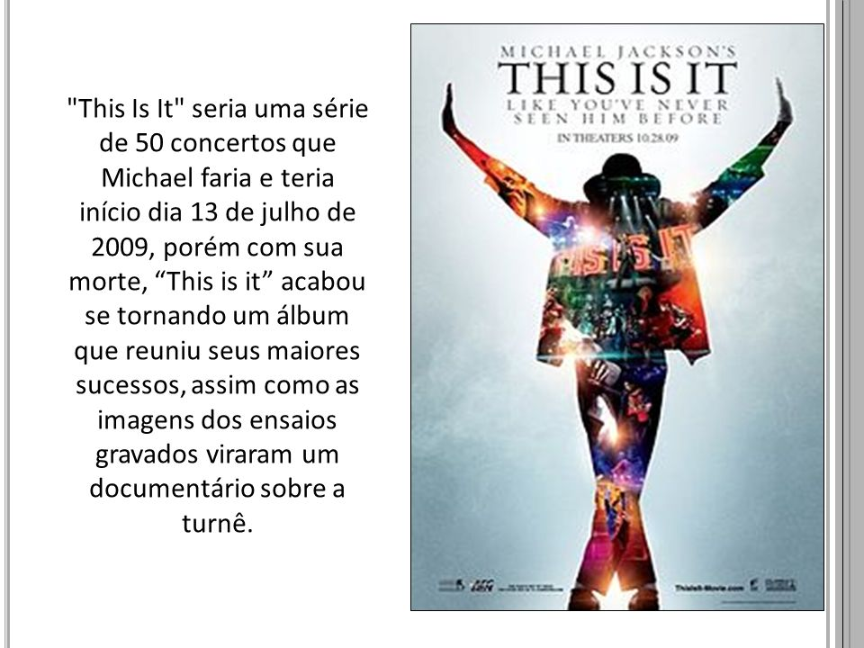This Is It seria uma série de 50 concertos que Michael faria e teria início dia 13 de julho de 2009, porém com sua morte, This is it acabou se tornando um álbum que reuniu seus maiores sucessos, assim como as imagens dos ensaios gravados viraram um documentário sobre a turnê.