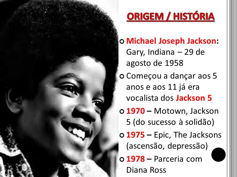ORIGEM / HISTÓRIA Michael Joseph Jackson: Gary, Indiana – 29 de agosto de 1958.