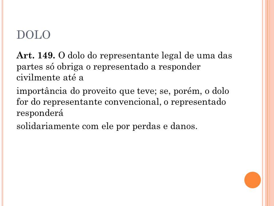 DOLO Art. 149. O dolo do representante legal de uma das partes só obriga o representado a responder civilmente até a.