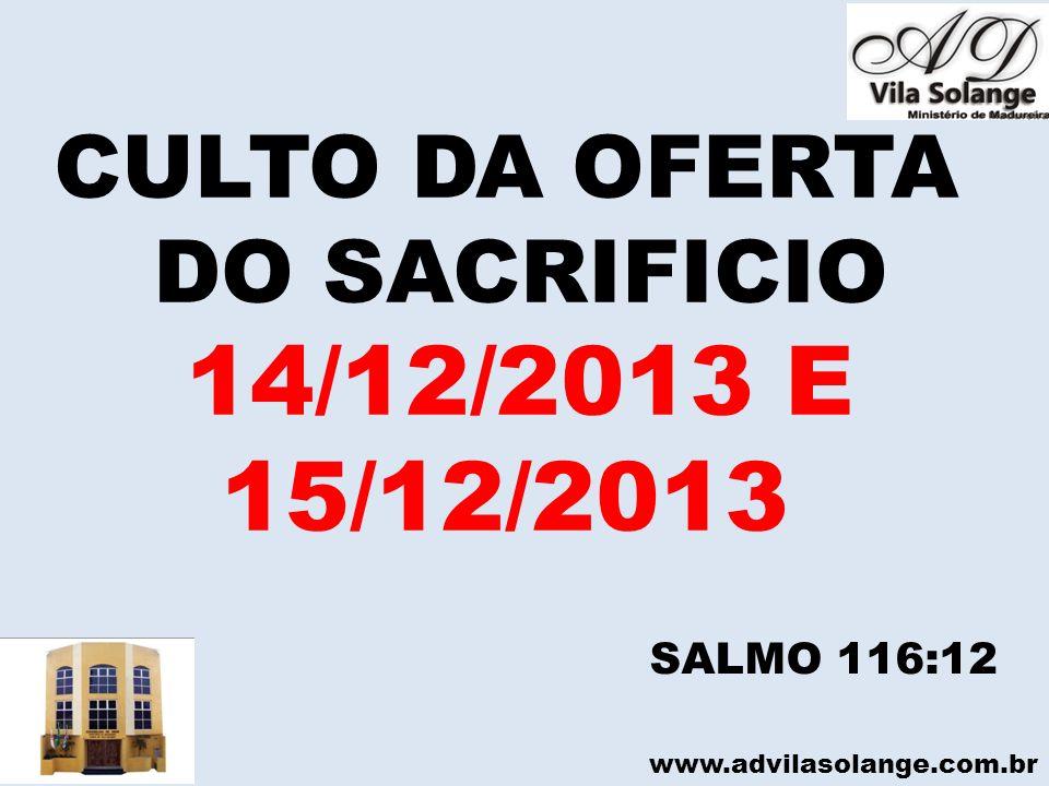 14/12/2013 E 15/12/2013 CULTO DA OFERTA DO SACRIFICIO SALMO 116:12