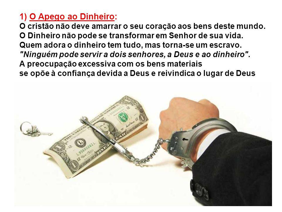 1) O Apego ao Dinheiro: O cristão não deve amarrar o seu coração aos bens deste mundo. O Dinheiro não pode se transformar em Senhor de sua vida.