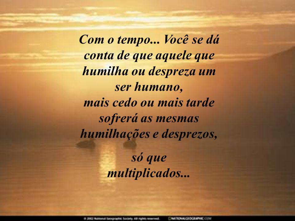Com o tempo... Você se dá conta de que aquele que humilha ou despreza um ser humano, mais cedo ou mais tarde sofrerá as mesmas humilhações e desprezos,