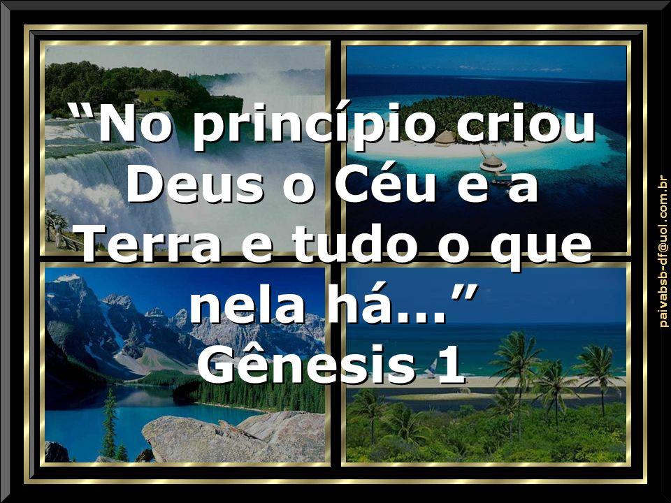 . No princípio criou Deus o Céu e a Terra e tudo o que nela há... Gênesis 1