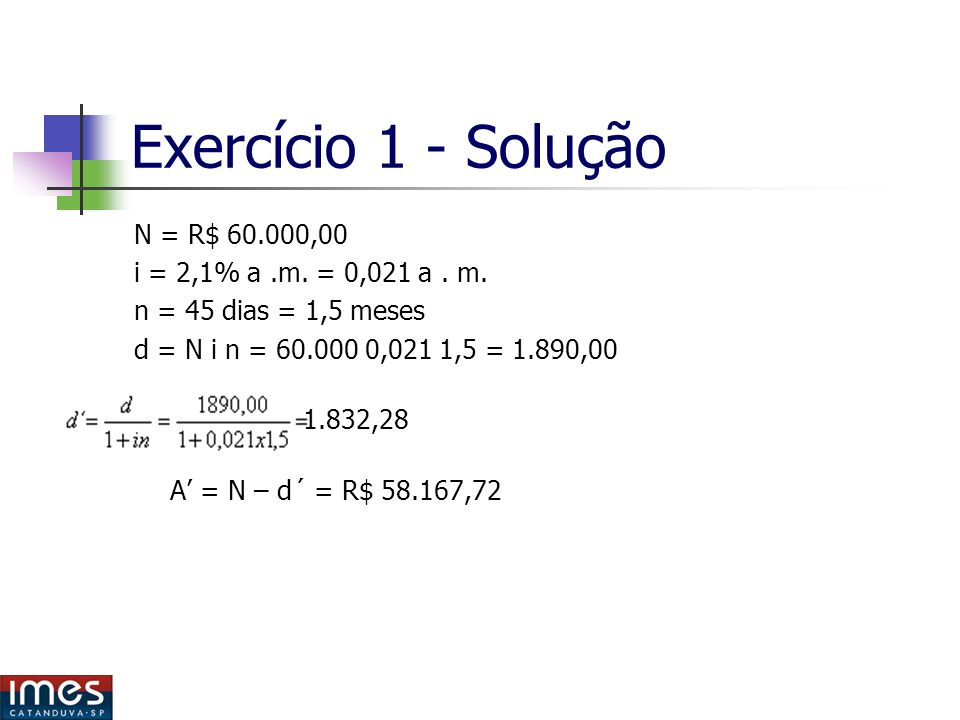 Exercício 1 - Solução N = R$ 60.000,00 i = 2,1% a .m. = 0,021 a . m.