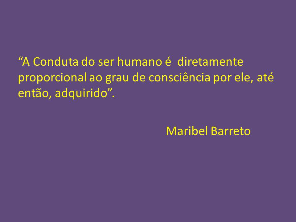 A Conduta do ser humano é diretamente proporcional ao grau de consciência por ele, até então, adquirido .