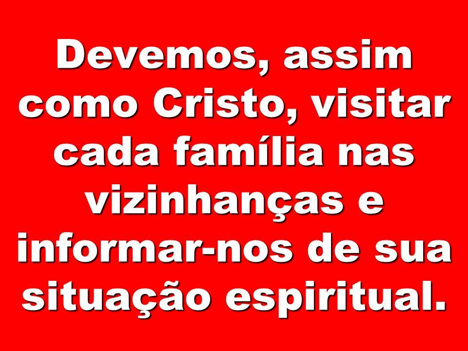 Devemos, assim como Cristo, visitar cada família nas vizinhanças e informar-nos de sua situação espiritual.