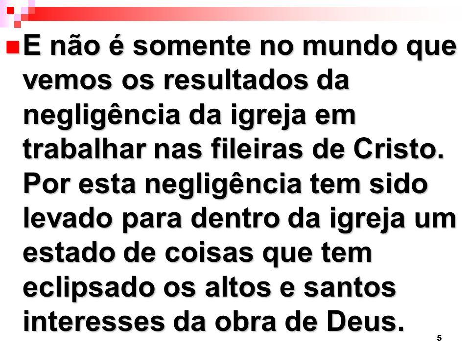 E não é somente no mundo que vemos os resultados da negligência da igreja em trabalhar nas fileiras de Cristo.