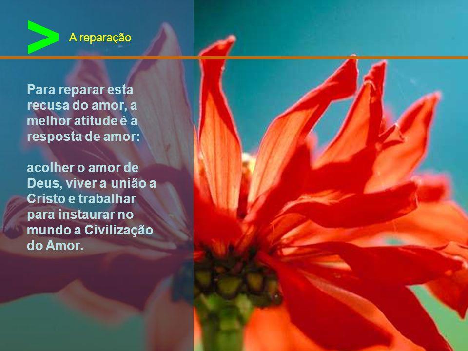> A reparação. Para reparar esta recusa do amor, a melhor atitude é a resposta de amor: