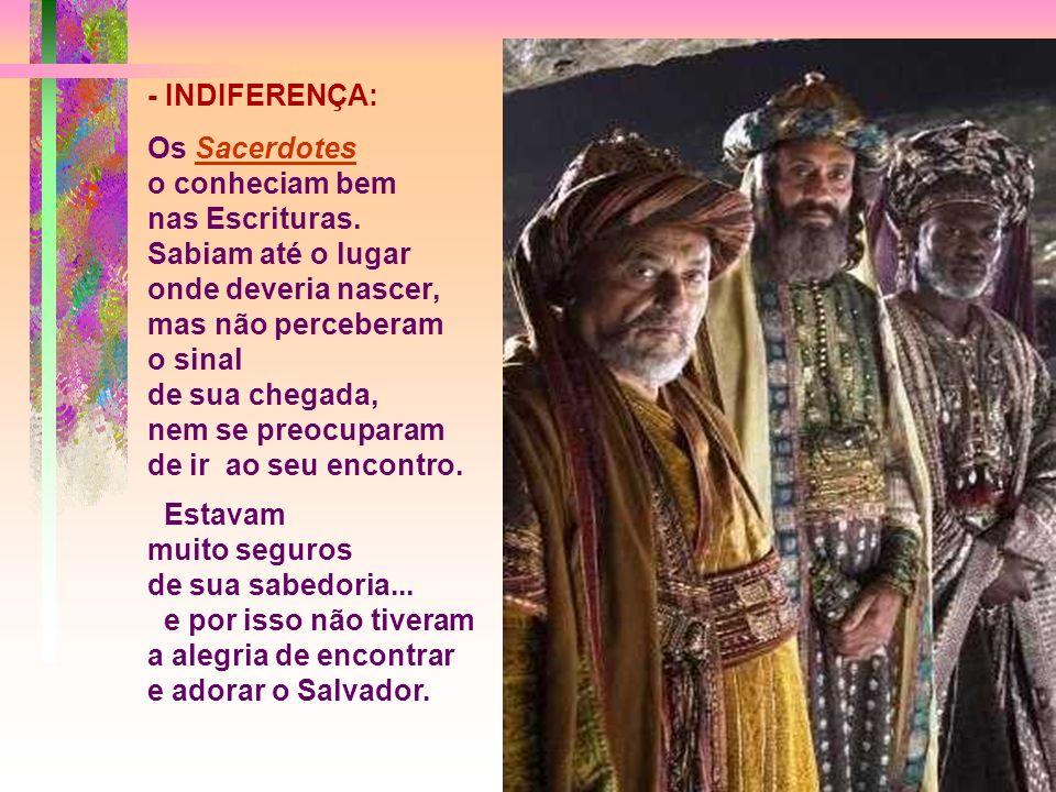 - INDIFERENÇA: Os Sacerdotes. o conheciam bem. nas Escrituras. Sabiam até o lugar onde deveria nascer, mas não perceberam.