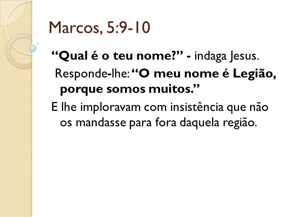 Marcos, 5:9-10 Qual é o teu nome - indaga Jesus.