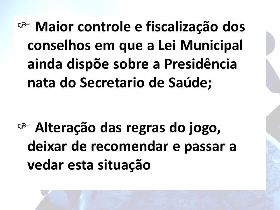 Maior controle e fiscalização dos conselhos em que a Lei Municipal ainda dispõe sobre a Presidência nata do Secretario de Saúde;