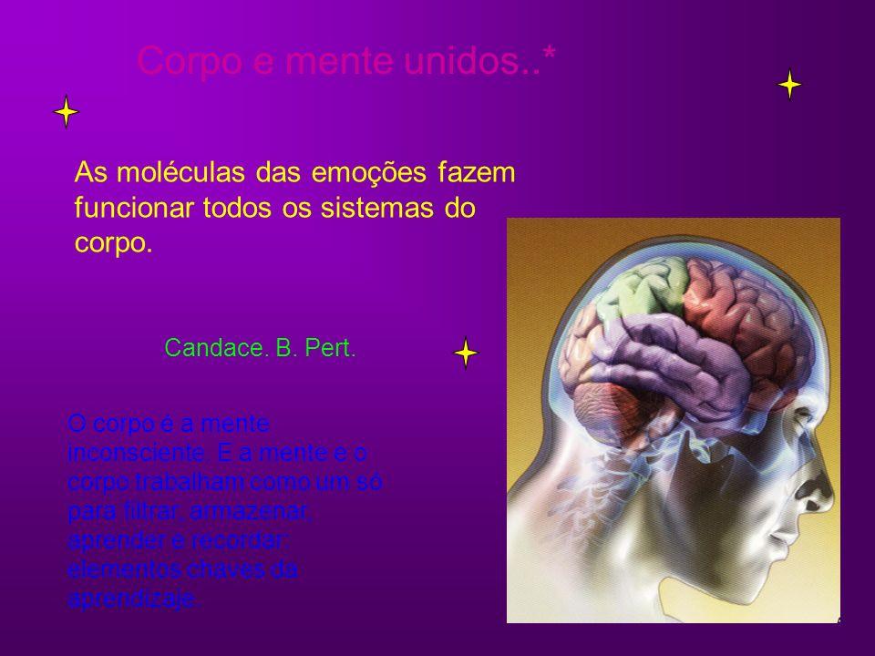 Corpo e mente unidos..* As moléculas das emoções fazem funcionar todos os sistemas do corpo. Candace. B. Pert.